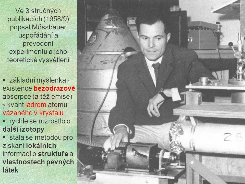 Ve 3 stručných publikacích (1958/9) popsal Mössbauer uspořádání a provedení experimentu a jeho teoretické vysvětlení  základní myšlenka - existence bezodrazové absorpce (a též emise)  kvant jádrem atomu vázaného v krystalu  rychle se rozrostlo o další izotopy  stala se metodou pro získání lokálních informací o struktuře a vlastnostech pevných látek