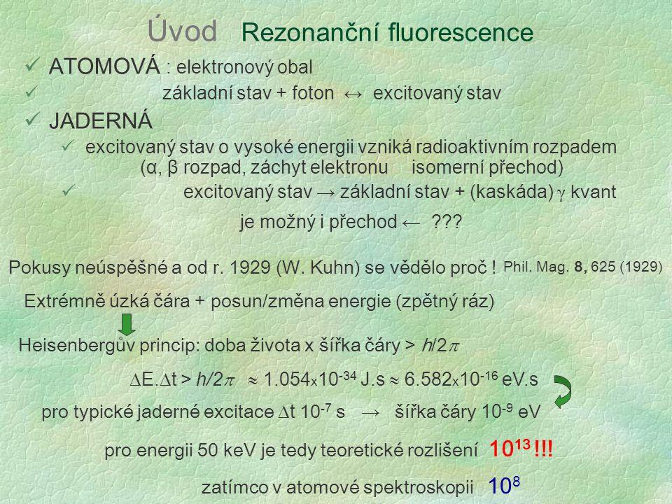 Úvod Rezonanční fluorescence ATOMOVÁ : elektronový obal základní stav + foton ↔ excitovaný stav JADERNÁ excitovaný stav o vysoké energii vzniká radioaktivním rozpadem (α, β rozpad, záchyt elektronu isomerní přechod) excitovaný stav → základní stav + (kaskáda) γ kvant je možný i přechod ← ??.