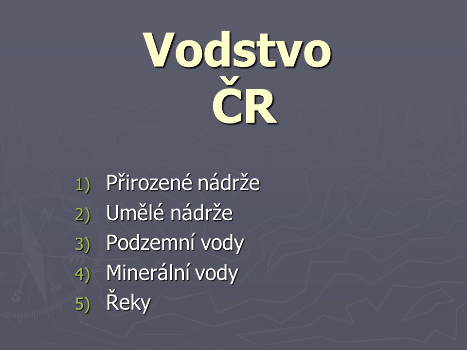 Vodstvo ČR 1) Přirozené nádrže 2) Umělé nádrže 3) Podzemní vody 4) Minerální vody 5) Řeky