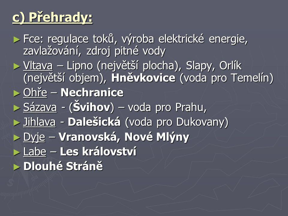 c) Přehrady: ► Fce: regulace toků, výroba elektrické energie, zavlažování, zdroj pitné vody ► Vltava – Lipno (největší plocha), Slapy, Orlík (největší objem), Hněvkovice (voda pro Temelín) ► Ohře – Nechranice ► Sázava - (Švihov) – voda pro Prahu, ► Jihlava - Dalešická (voda pro Dukovany) ► Dyje – Vranovská, Nové Mlýny ► Labe – Les království ► Dlouhé Stráně