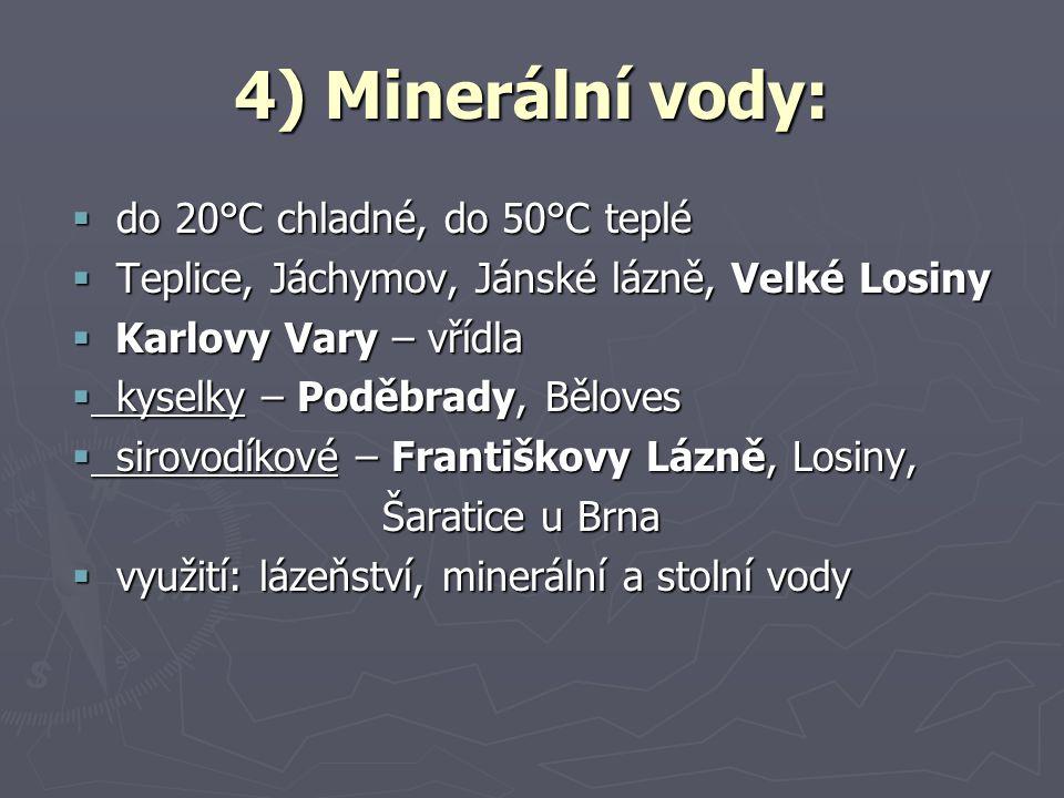 4) Minerální vody:  do 20°C chladné, do 50°C teplé  Teplice, Jáchymov, Jánské lázně, Velké Losiny  Karlovy Vary – vřídla  kyselky – Poděbrady, Běl