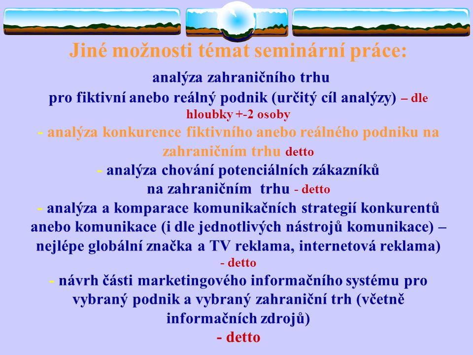 Jiné možnosti témat seminární práce: analýza zahraničního trhu pro fiktivní anebo reálný podnik (určitý cíl analýzy) – dle hloubky +-2 osoby - analýza
