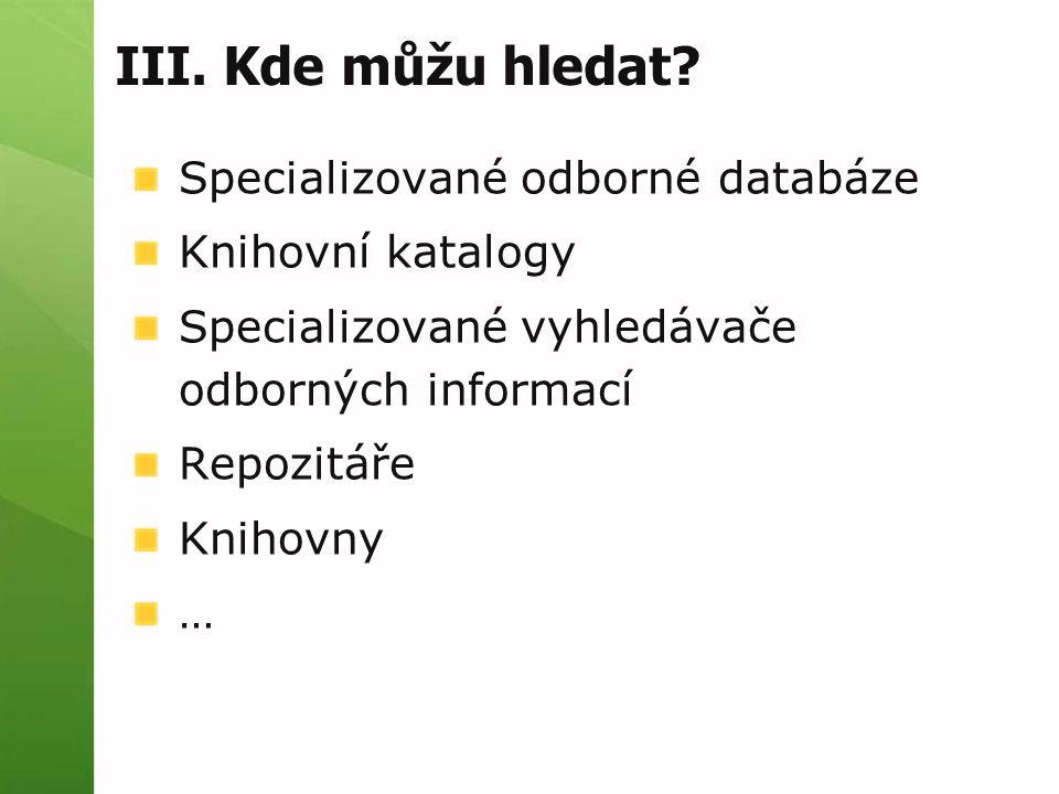 III. Kde můžu hledat? Specializované odborné databáze Knihovní katalogy Specializované vyhledávače odborných informací Repozitáře Knihovny …