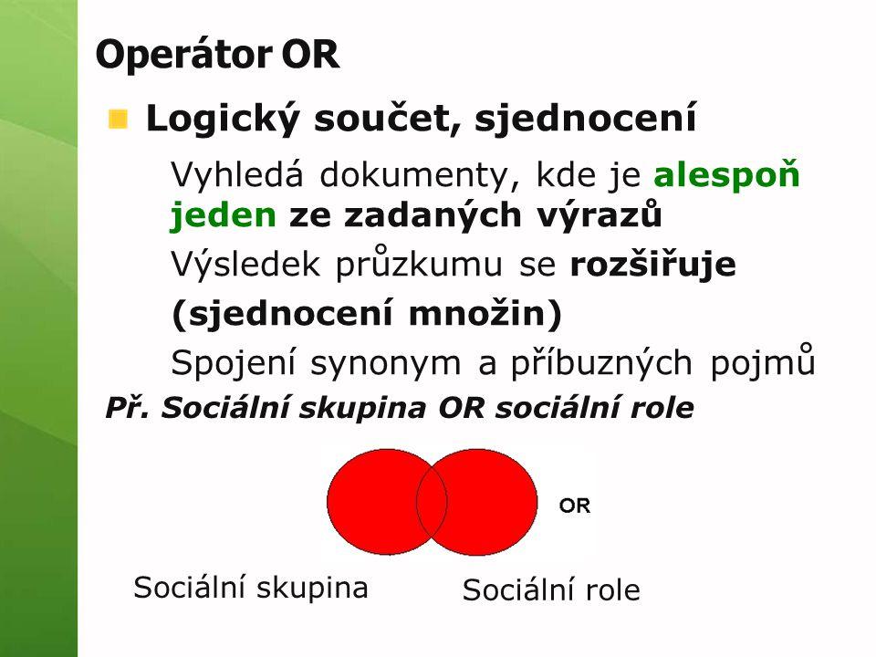Operátor OR Logický součet, sjednocení Vyhledá dokumenty, kde je alespoň jeden ze zadaných výrazů Výsledek průzkumu se rozšiřuje (sjednocení množin) Spojení synonym a příbuzných pojmů Př.