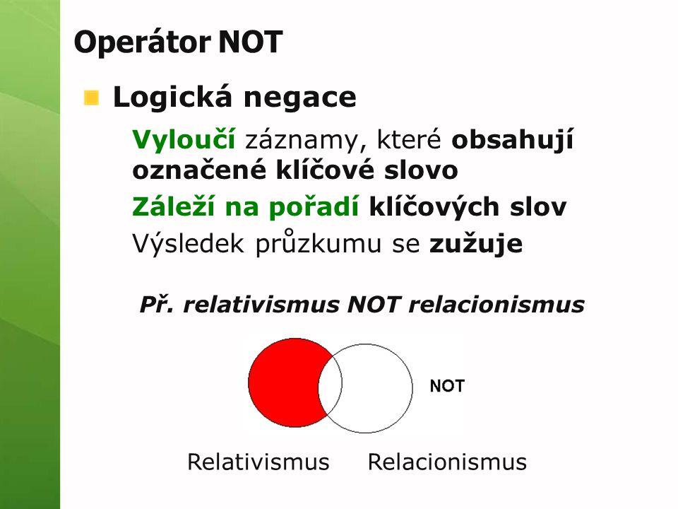 Operátor NOT Logická negace Vyloučí záznamy, které obsahují označené klíčové slovo Záleží na pořadí klíčových slov Výsledek průzkumu se zužuje Př.