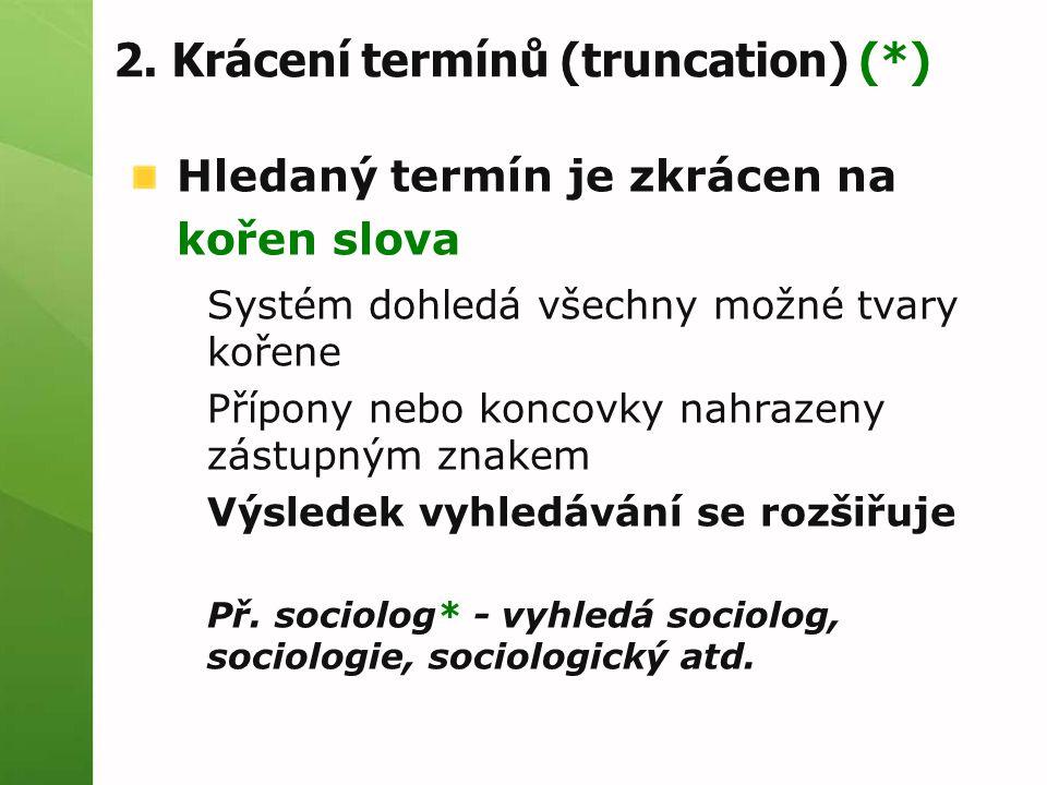 2. Krácení termínů (truncation) (*) Hledaný termín je zkrácen na kořen slova Systém dohledá všechny možné tvary kořene Přípony nebo koncovky nahrazeny