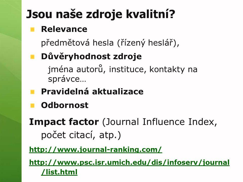 Relevance předmětová hesla (řízený heslář), Důvěryhodnost zdroje jména autorů, instituce, kontakty na správce… Pravidelná aktualizace Odbornost Impact factor (Journal Influence Index, počet citací, atp.) http://www.journal-ranking.com/ http://www.psc.isr.umich.edu/dis/infoserv/journal /list.html Jsou naše zdroje kvalitní