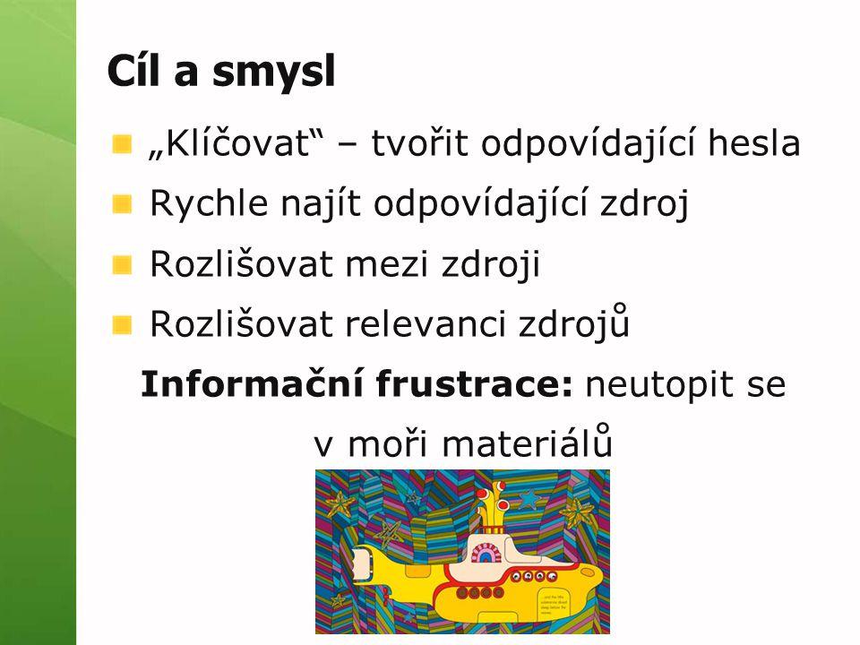"""Cíl a smysl """"Klíčovat – tvořit odpovídající hesla Rychle najít odpovídající zdroj Rozlišovat mezi zdroji Rozlišovat relevanci zdrojů Informační frustrace: neutopit se v moři materiálů"""