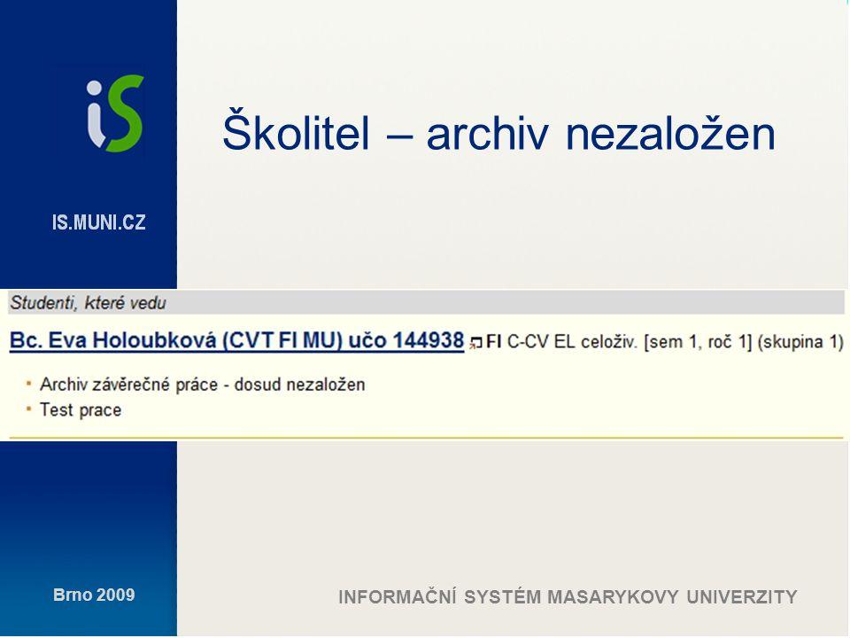 Brno 2009 INFORMAČNÍ SYSTÉM MASARYKOVY UNIVERZITY Školitel – archiv založen, práce dosud nepřevzata SO