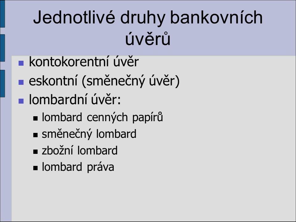 Jednotlivé druhy bankovních úvěrů kontokorentní úvěr eskontní (směnečný úvěr) lombardní úvěr: lombard cenných papírů směnečný lombard zbožní lombard lombard práva