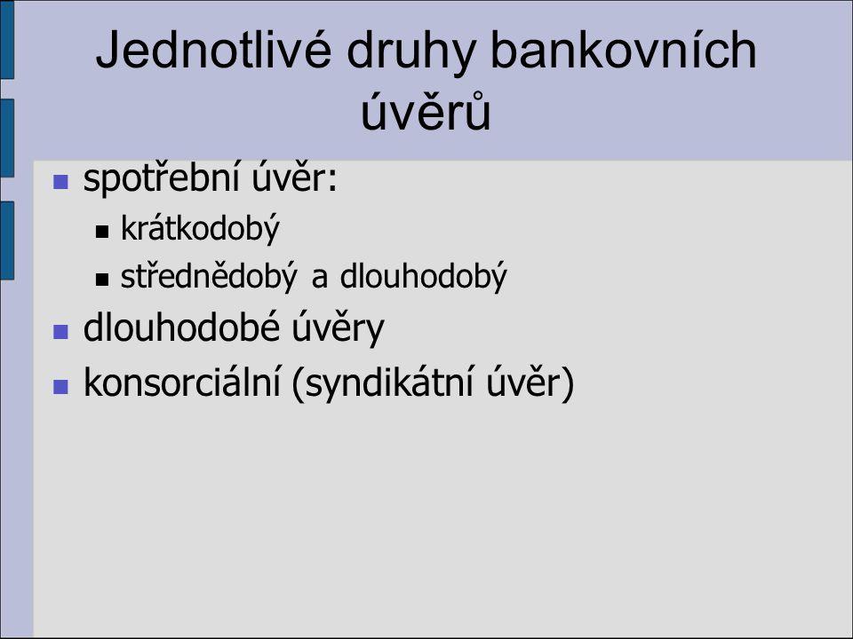 Jednotlivé druhy bankovních úvěrů spotřební úvěr: krátkodobý střednědobý a dlouhodobý dlouhodobé úvěry konsorciální (syndikátní úvěr)