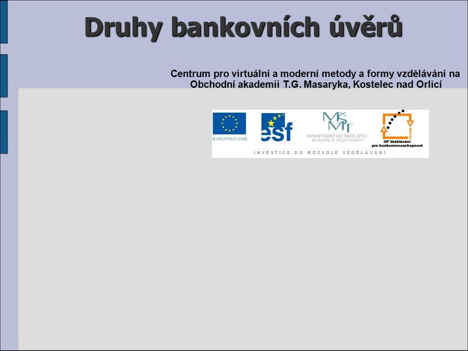 Druhy bankovních úvěrů Centrum pro virtuální a moderní metody a formy vzdělávání na Obchodní akademii T.G.