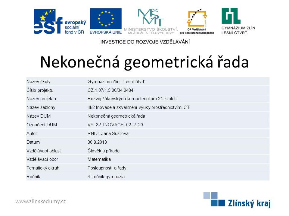 Nekonečná geometrická řada www.zlinskedumy.cz Název školyGymnázium Zlín - Lesní čtvrť Číslo projektuCZ.1.07/1.5.00/34.0484 Název projektuRozvoj žákovských kompetencí pro 21.