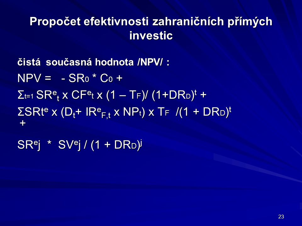 Propočet efektivnosti zahraničních přímých investic čistá současná hodnota /NPV/ : NPV = - SR 0 * C 0 + Σ t=1 SR e t x CF e t x (1 – T F )/ (1+DR D ) t + ΣSRt e x (D t + IR e F,t x NP t ) x T F /(1 + DR D ) t + SR e j * SV e j / (1 + DR D ) j 23