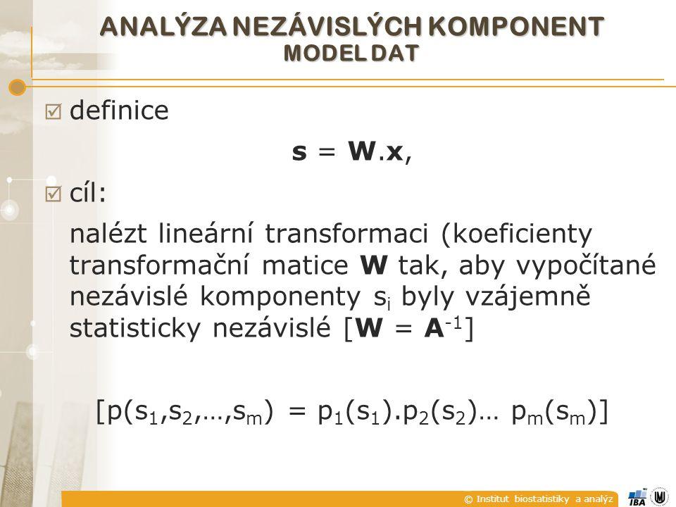 © Institut biostatistiky a analýz  definice s = W.x,  cíl: nalézt lineární transformaci (koeficienty transformační matice W tak, aby vypočítané nezávislé komponenty s i byly vzájemně statisticky nezávislé [W = A -1 ] [p(s 1,s 2,…,s m ) = p 1 (s 1 ).p 2 (s 2 )… p m (s m )] ANALÝZA NEZÁVISLÝCH KOMPONENT MODEL DAT