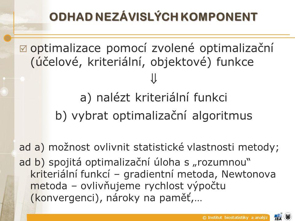 """© Institut biostatistiky a analýz ODHAD NEZÁVISLÝCH KOMPONENT  optimalizace pomocí zvolené optimalizační (účelové, kriteriální, objektové) funkce  a) nalézt kriteriální funkci b) vybrat optimalizační algoritmus ad a) možnost ovlivnit statistické vlastnosti metody; ad b) spojitá optimalizační úloha s """"rozumnou kriteriální funkcí – gradientní metoda, Newtonova metoda – ovlivňujeme rychlost výpočtu (konvergenci), nároky na paměť,…"""