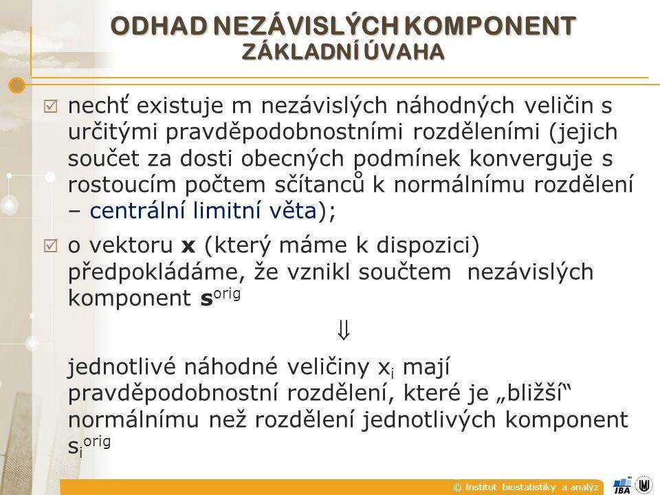"""© Institut biostatistiky a analýz ODHAD NEZÁVISLÝCH KOMPONENT ZÁKLADNÍ ÚVAHA  nechť existuje m nezávislých náhodných veličin s určitými pravděpodobnostními rozděleními (jejich součet za dosti obecných podmínek konverguje s rostoucím počtem sčítanců k normálnímu rozdělení – centrální limitní věta);  o vektoru x (který máme k dispozici) předpokládáme, že vznikl součtem nezávislých komponent s orig  jednotlivé náhodné veličiny x i mají pravděpodobnostní rozdělení, které je """"bližší normálnímu než rozdělení jednotlivých komponent s i orig"""