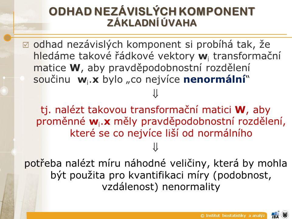 """© Institut biostatistiky a analýz ODHAD NEZÁVISLÝCH KOMPONENT ZÁKLADNÍ ÚVAHA  odhad nezávislých komponent si probíhá tak, že hledáme takové řádkové vektory w i transformační matice W, aby pravděpodobnostní rozdělení součinu w i.x bylo """"co nejvíce nenormální  tj."""