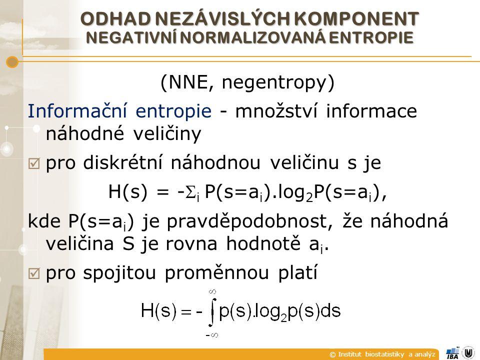 © Institut biostatistiky a analýz ODHAD NEZÁVISLÝCH KOMPONENT NEGATIVNÍ NORMALIZOVANÁ ENTROPIE (NNE, negentropy) Informační entropie - množství informace náhodné veličiny  pro diskrétní náhodnou veličinu s je H(s) = - i P(s=a i ).log 2 P(s=a i ), kde P(s=a i ) je pravděpodobnost, že náhodná veličina S je rovna hodnotě a i.