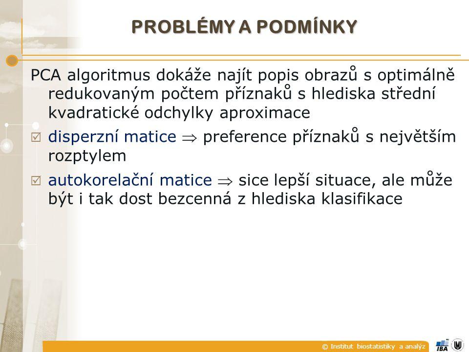 © Institut biostatistiky a analýz PROBLÉMY A PODMÍNKY PCA algoritmus dokáže najít popis obrazů s optimálně redukovaným počtem příznaků s hlediska střední kvadratické odchylky aproximace  disperzní matice  preference příznaků s největším rozptylem  autokorelační matice  sice lepší situace, ale může být i tak dost bezcenná z hlediska klasifikace