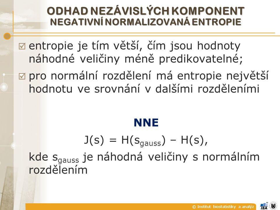 © Institut biostatistiky a analýz  entropie je tím větší, čím jsou hodnoty náhodné veličiny méně predikovatelné;  pro normální rozdělení má entropie největší hodnotu ve srovnání v dalšími rozděleními NNE J(s) = H(s gauss ) – H(s), kde s gauss je náhodná veličiny s normálním rozdělením ODHAD NEZÁVISLÝCH KOMPONENT NEGATIVNÍ NORMALIZOVANÁ ENTROPIE