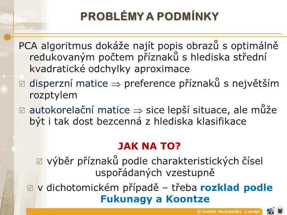 © Institut biostatistiky a analýz PROBLÉMY A PODMÍNKY PCA algoritmus dokáže najít popis obrazů s optimálně redukovaným počtem příznaků s hlediska střední kvadratické odchylky aproximace  disperzní matice  preference příznaků s největším rozptylem  autokorelační matice  sice lepší situace, ale může být i tak dost bezcenná z hlediska klasifikace JAK NA TO.