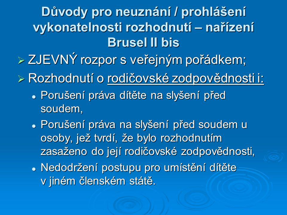 Důvody pro neuznání / prohlášení vykonatelnosti rozhodnutí – nařízení Brusel II bis  ZJEVNÝ rozpor s veřejným pořádkem;  Rozhodnutí o rodičovské zodpovědnosti i: Porušení práva dítěte na slyšení před soudem, Porušení práva dítěte na slyšení před soudem, Porušení práva na slyšení před soudem u osoby, jež tvrdí, že bylo rozhodnutím zasaženo do její rodičovské zodpovědnosti, Porušení práva na slyšení před soudem u osoby, jež tvrdí, že bylo rozhodnutím zasaženo do její rodičovské zodpovědnosti, Nedodržení postupu pro umístění dítěte v jiném členském státě.