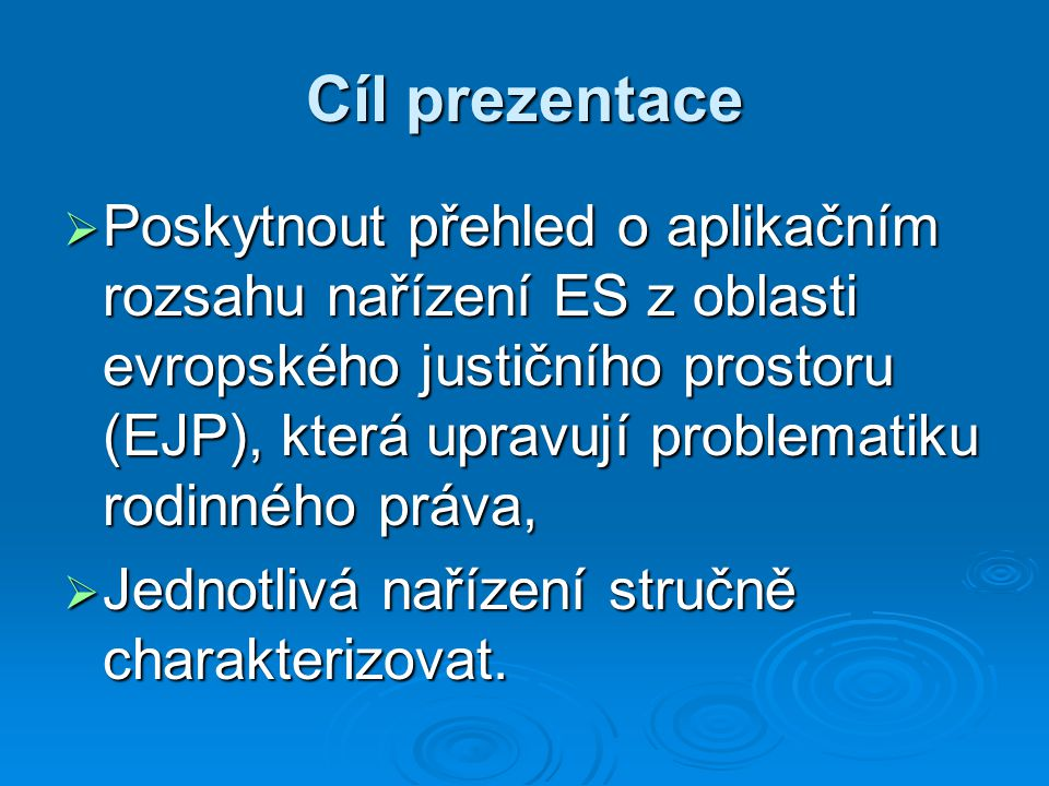 Cíl prezentace  Poskytnout přehled o aplikačním rozsahu nařízení ES z oblasti evropského justičního prostoru (EJP), která upravují problematiku rodinného práva,  Jednotlivá nařízení stručně charakterizovat.