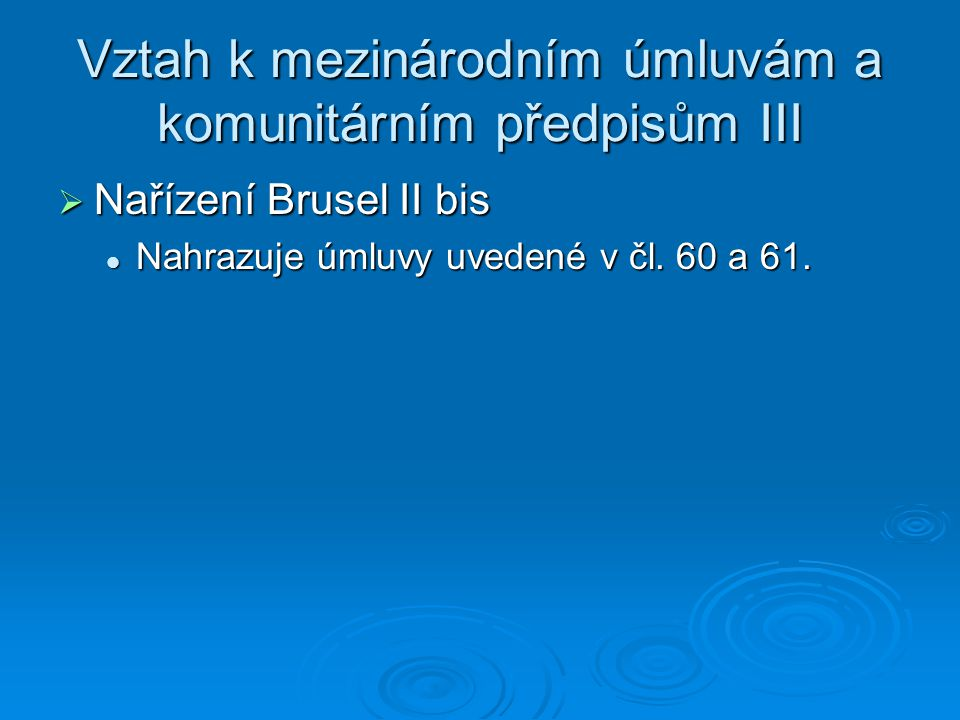 Vztah k mezinárodním úmluvám a komunitárním předpisům III  Nařízení Brusel II bis Nahrazuje úmluvy uvedené v čl.