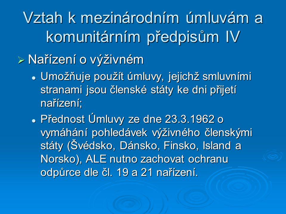 Vztah k mezinárodním úmluvám a komunitárním předpisům IV  Nařízení o výživném Umožňuje použít úmluvy, jejichž smluvními stranami jsou členské státy ke dni přijetí nařízení; Umožňuje použít úmluvy, jejichž smluvními stranami jsou členské státy ke dni přijetí nařízení; Přednost Úmluvy ze dne 23.3.1962 o vymáhání pohledávek výživného členskými státy (Švédsko, Dánsko, Finsko, Island a Norsko), ALE nutno zachovat ochranu odpůrce dle čl.