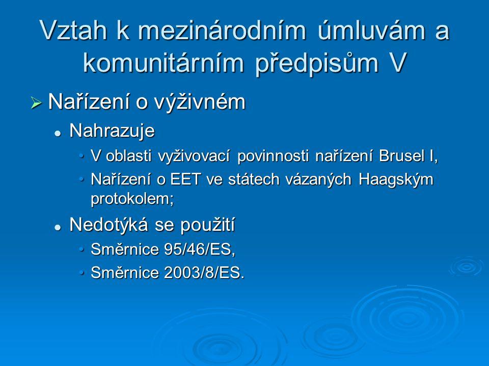 Vztah k mezinárodním úmluvám a komunitárním předpisům V  Nařízení o výživném Nahrazuje Nahrazuje V oblasti vyživovací povinnosti nařízení Brusel I,V oblasti vyživovací povinnosti nařízení Brusel I, Nařízení o EET ve státech vázaných Haagským protokolem;Nařízení o EET ve státech vázaných Haagským protokolem; Nedotýká se použití Nedotýká se použití Směrnice 95/46/ES,Směrnice 95/46/ES, Směrnice 2003/8/ES.Směrnice 2003/8/ES.
