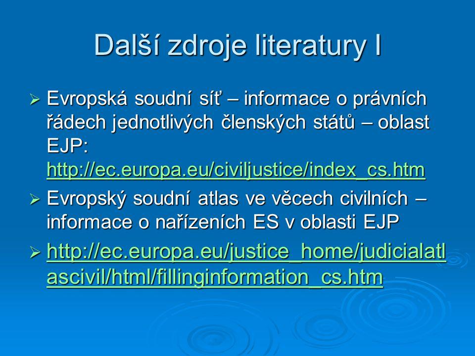 Další zdroje literatury I  Evropská soudní síť – informace o právních řádech jednotlivých členských států – oblast EJP: http://ec.europa.eu/civiljustice/index_cs.htm http://ec.europa.eu/civiljustice/index_cs.htm  Evropský soudní atlas ve věcech civilních – informace o nařízeních ES v oblasti EJP  http://ec.europa.eu/justice_home/judicialatl ascivil/html/fillinginformation_cs.htm http://ec.europa.eu/justice_home/judicialatl ascivil/html/fillinginformation_cs.htm http://ec.europa.eu/justice_home/judicialatl ascivil/html/fillinginformation_cs.htm
