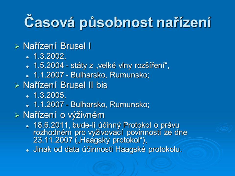 """Časová působnost nařízení  Nařízení Brusel I 1.3.2002, 1.3.2002, 1.5.2004 - státy z """"velké vlny rozšíření , 1.5.2004 - státy z """"velké vlny rozšíření , 1.1.2007 - Bulharsko, Rumunsko; 1.1.2007 - Bulharsko, Rumunsko;  Nařízení Brusel II bis 1.3.2005, 1.3.2005, 1.1.2007 - Bulharsko, Rumunsko; 1.1.2007 - Bulharsko, Rumunsko;  Nařízení o výživném 18.6.2011, bude-li účinný Protokol o právu rozhodném pro vyživovací povinnosti ze dne 23.11.2007 (""""Haagský protokol ), 18.6.2011, bude-li účinný Protokol o právu rozhodném pro vyživovací povinnosti ze dne 23.11.2007 (""""Haagský protokol ), Jinak od data účinnosti Haagské protokolu."""