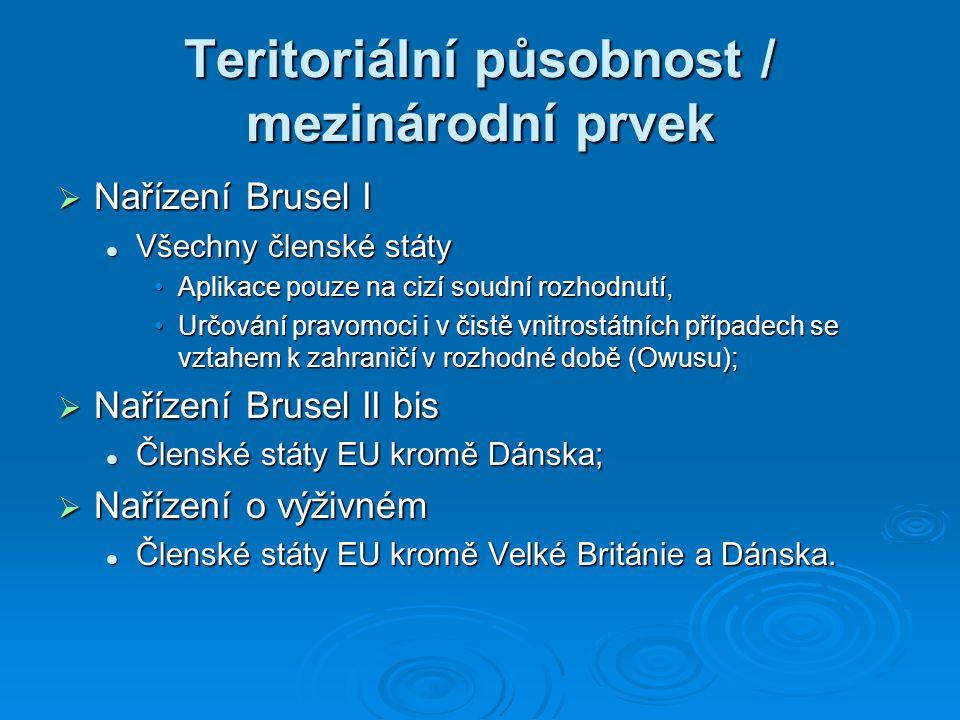 Teritoriální působnost / mezinárodní prvek  Nařízení Brusel I Všechny členské státy Všechny členské státy Aplikace pouze na cizí soudní rozhodnutí,Aplikace pouze na cizí soudní rozhodnutí, Určování pravomoci i v čistě vnitrostátních případech se vztahem k zahraničí v rozhodné době (Owusu);Určování pravomoci i v čistě vnitrostátních případech se vztahem k zahraničí v rozhodné době (Owusu);  Nařízení Brusel II bis Členské státy EU kromě Dánska; Členské státy EU kromě Dánska;  Nařízení o výživném Členské státy EU kromě Velké Británie a Dánska.