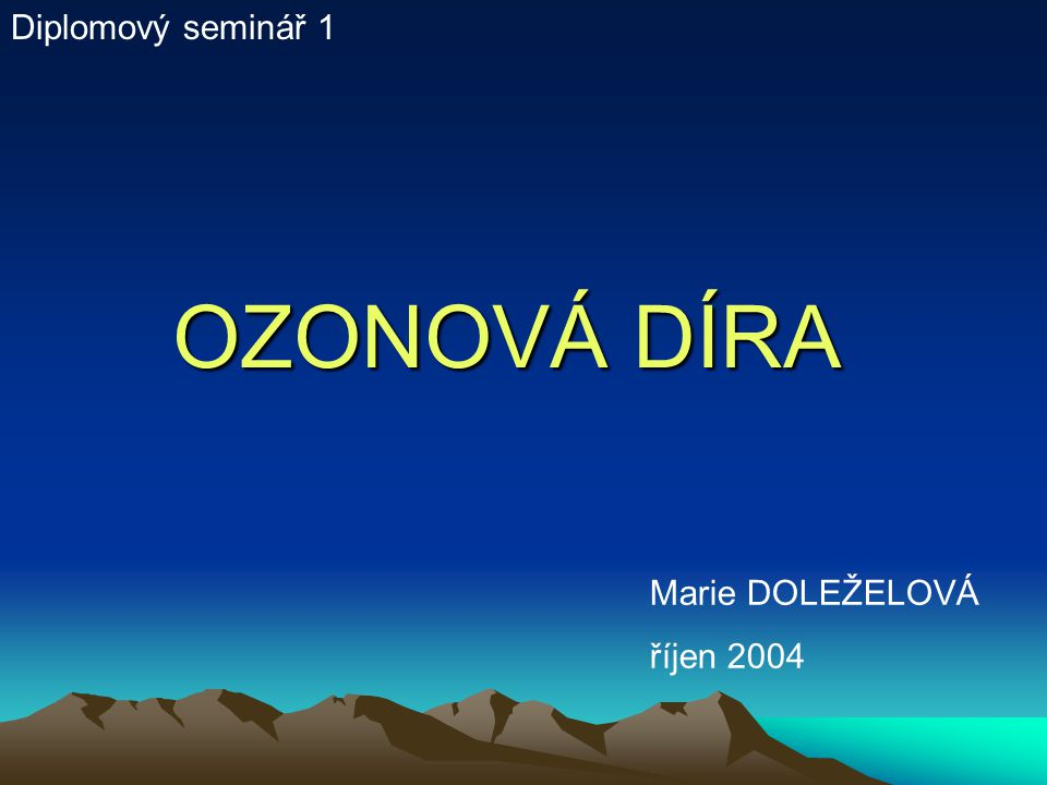 OZONOVÁ DÍRA Diplomový seminář 1 Marie DOLEŽELOVÁ říjen 2004
