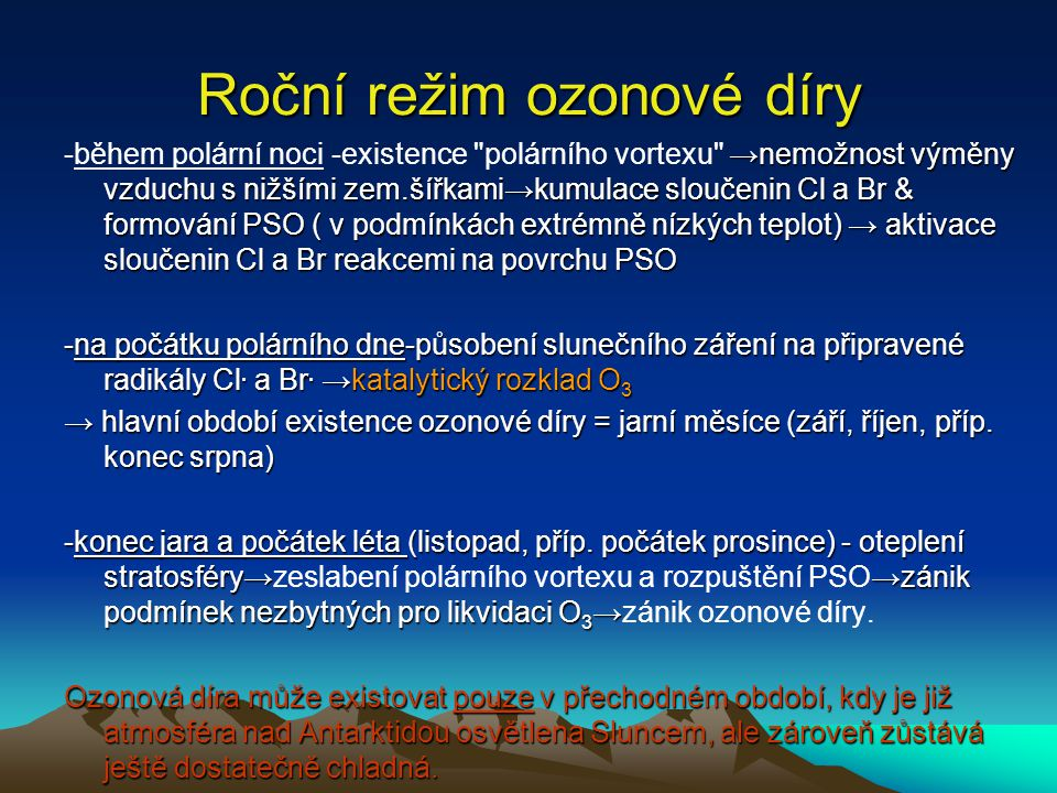 Roční režim ozonové díry →nemožnost výměny vzduchu s nižšími zem.šířkami→kumulace sloučenin Cl a Br & formování PSO ( v podmínkách extrémně nízkých te