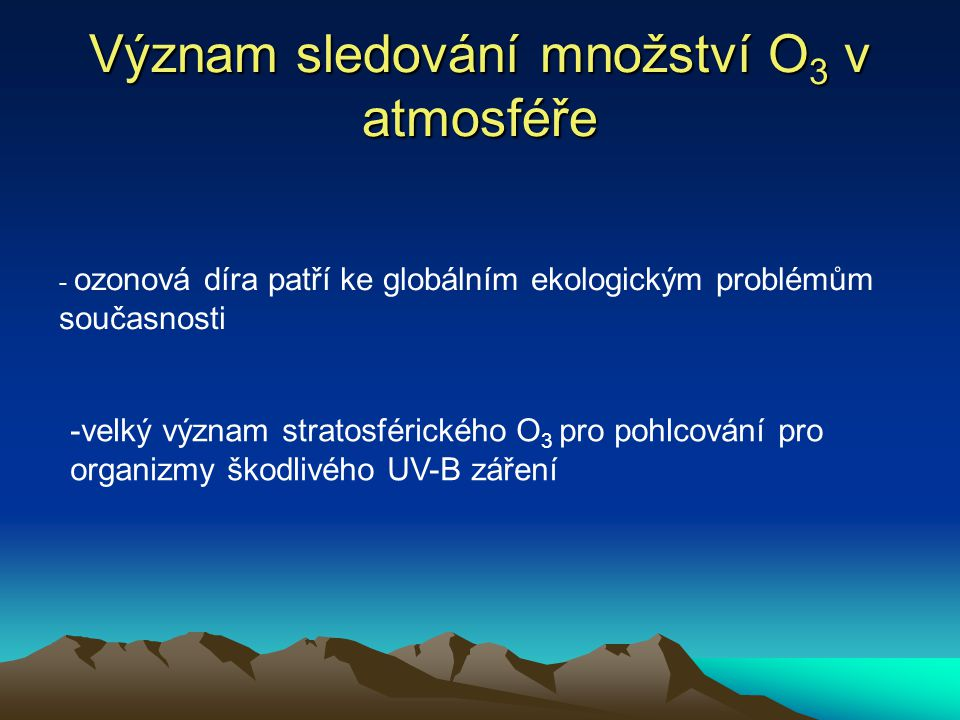 Význam sledování množství O 3 v atmosféře - ozonová díra patří ke globálním ekologickým problémům současnosti -velký význam stratosférického O 3 pro pohlcování pro organizmy škodlivého UV-B záření
