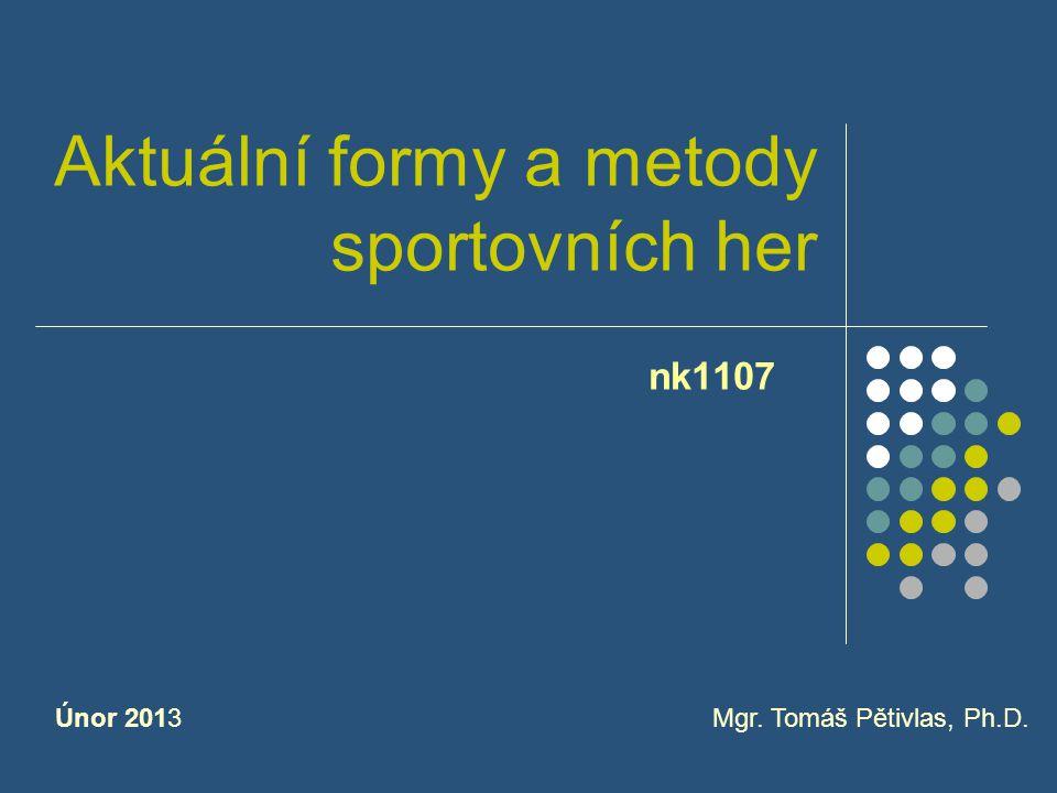 Aktuální formy a metody sportovních her nk1107 Mgr. Tomáš Pětivlas, Ph.D.Únor 2013