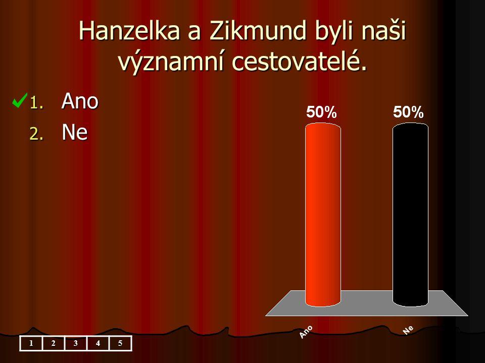 Hanzelka a Zikmund byli naši významní cestovatelé. 1. Ano 2. Ne 12345