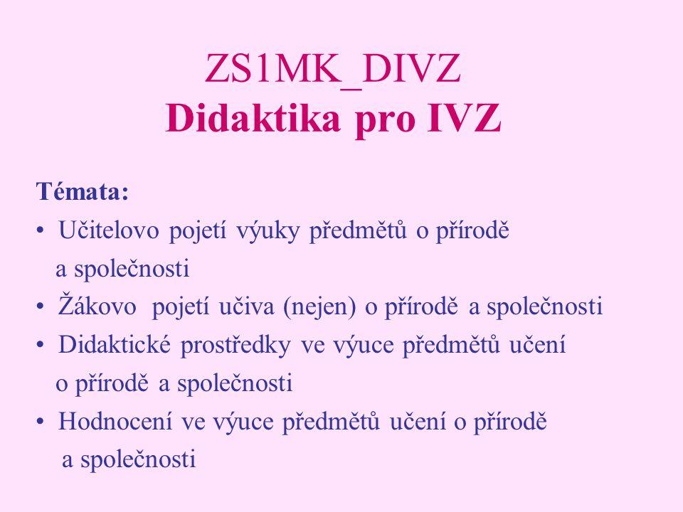 ZS1MK_DIVZ Didaktika pro IVZ Témata: Učitelovo pojetí výuky předmětů o přírodě a společnosti Žákovo pojetí učiva (nejen) o přírodě a společnosti Didak