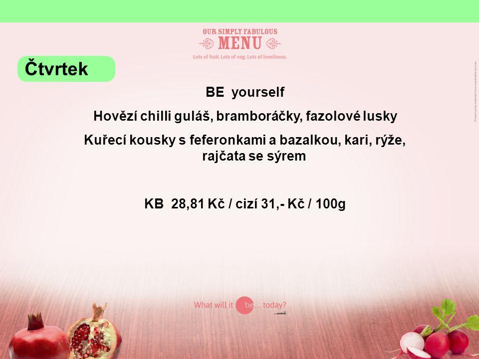 BE yourself Hovězí chilli guláš, bramboráčky, fazolové lusky Kuřecí kousky s feferonkami a bazalkou, kari, rýže, rajčata se sýrem KB 28,81 Kč / cizí 31,- Kč / 100g Čtvrtek