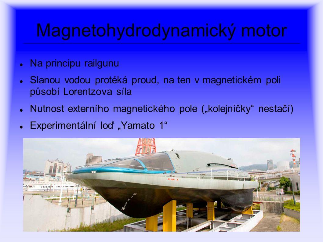 """Magnetohydrodynamický motor Na principu railgunu Slanou vodou protéká proud, na ten v magnetickém poli působí Lorentzova síla Nutnost externího magnetického pole (""""kolejničky nestačí) Experimentální loď """"Yamato 1"""
