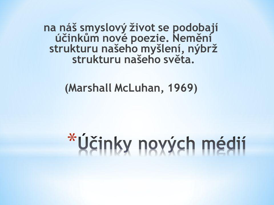 na náš smyslový život se podobají účinkům nové poezie. Nemění strukturu našeho myšlení, nýbrž strukturu našeho světa. (Marshall McLuhan, 1969)