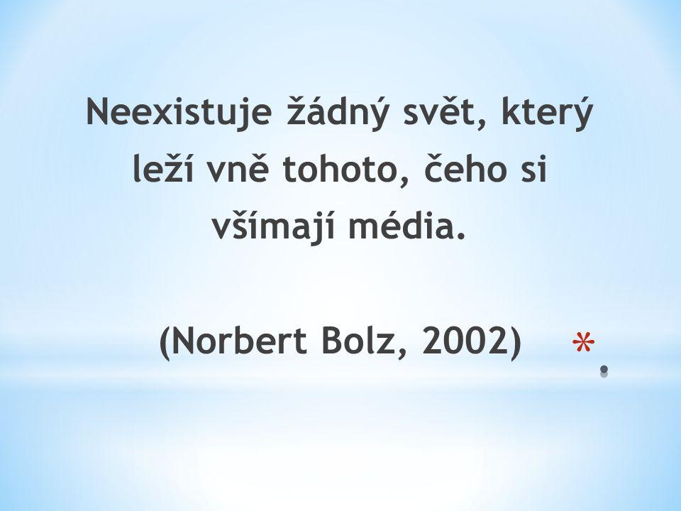 Neexistuje žádný svět, který leží vně tohoto, čeho si všímají média. (Norbert Bolz, 2002)