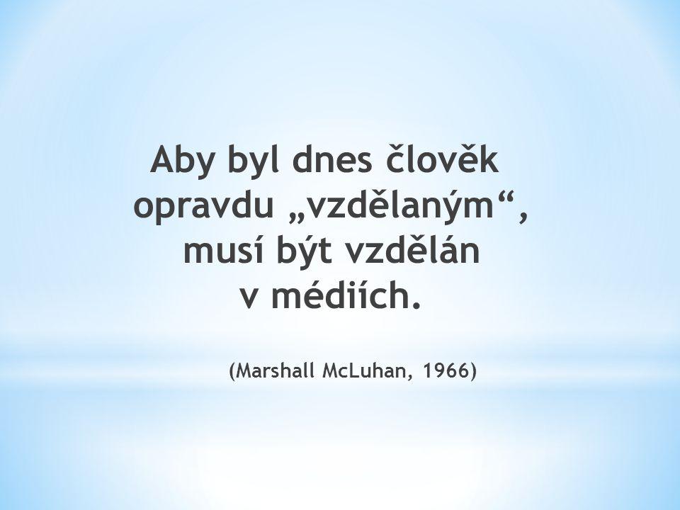 """Aby byl dnes člověk opravdu """"vzdělaným , musí být vzdělán v médiích. (Marshall McLuhan, 1966)"""