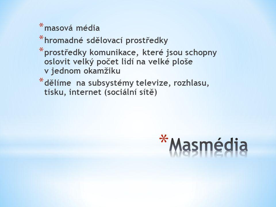 * masová média * hromadné sdělovací prostředky * prostředky komunikace, které jsou schopny oslovit velký počet lidí na velké ploše v jednom okamžiku * dělíme na subsystémy televize, rozhlasu, tisku, internet (sociální sítě)