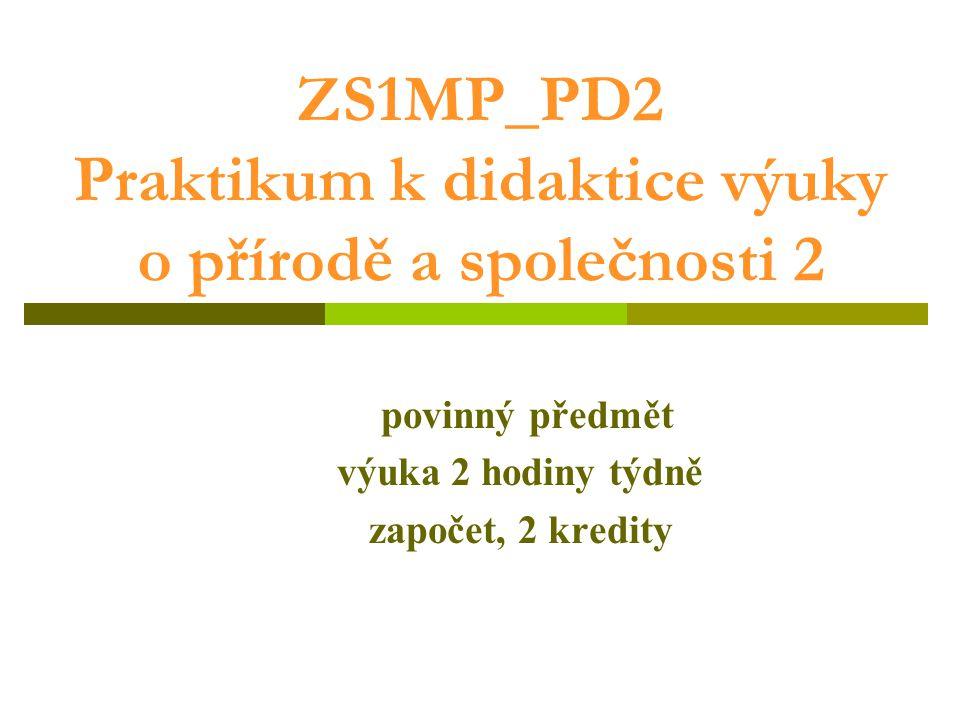 ZS1MP_PD2 Praktikum k didaktice výuky o přírodě a společnosti 2 povinný předmět výuka 2 hodiny týdně započet, 2 kredity