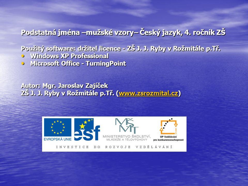 Podstatná jména –mužské vzory– Český jazyk, 4. ročník ZŠ Použitý software: držitel licence - ZŠ J. J. Ryby v Rožmitále p.Tř. Windows XP Professional W