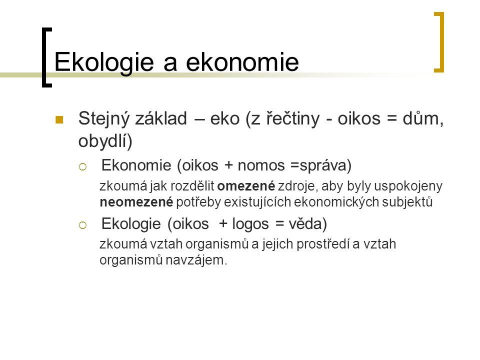 Ekologie a ekonomie Stejný základ – eko (z řečtiny - oikos = dům, obydlí)  Ekonomie (oikos + nomos =správa) zkoumá jak rozdělit omezené zdroje, aby b