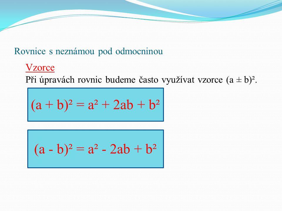 Rovnice s neznámou pod odmocninou Vzorce Při úpravách rovnic budeme často využívat vzorce (a ± b)². (a + b)² = a² + 2ab + b² (a - b)² = a² - 2ab + b²